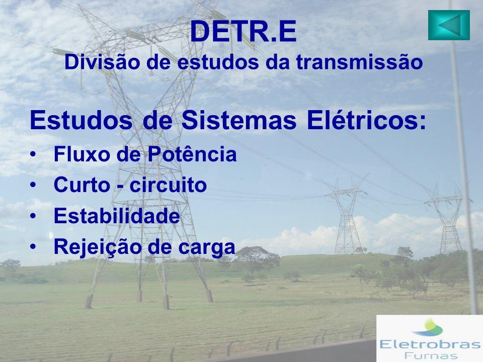 DETR.E Divisão de estudos da transmissão Estudos de Sistemas Elétricos: Fluxo de Potência Curto - circuito Estabilidade Rejeição de carga