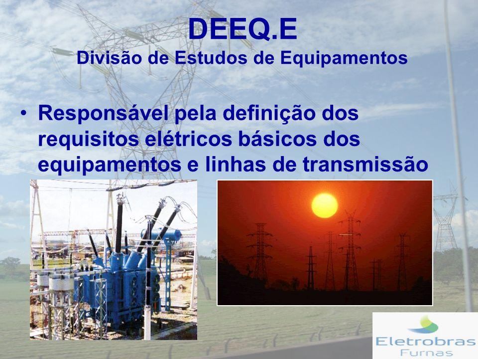 DEEQ.E Divisão de Estudos de Equipamentos Responsável pela definição dos requisitos elétricos básicos dos equipamentos e linhas de transmissão