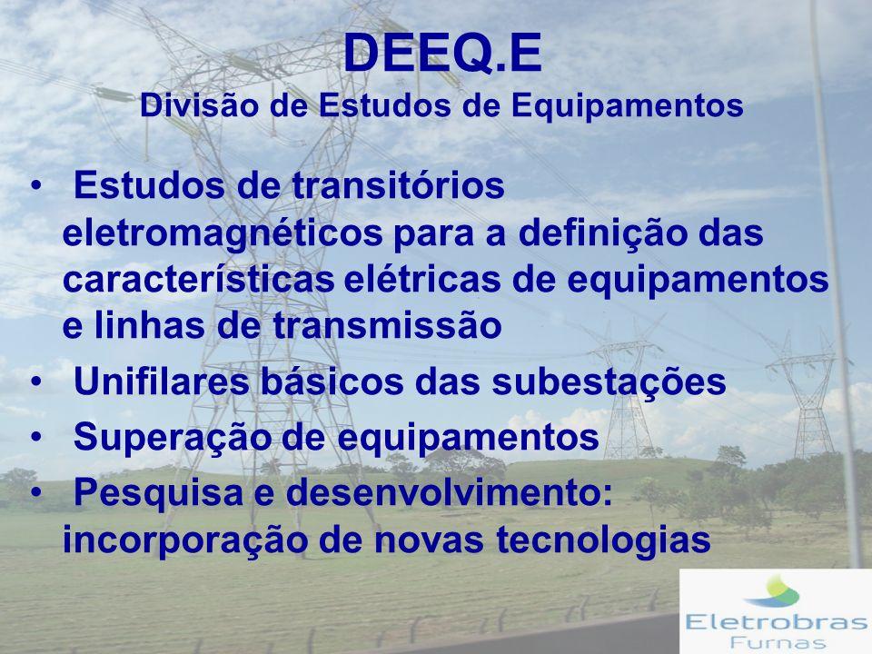 DEEQ.E Divisão de Estudos de Equipamentos Estudos de transitórios eletromagnéticos para a definição das características elétricas de equipamentos e linhas de transmissão Unifilares básicos das subestações Superação de equipamentos Pesquisa e desenvolvimento: incorporação de novas tecnologias