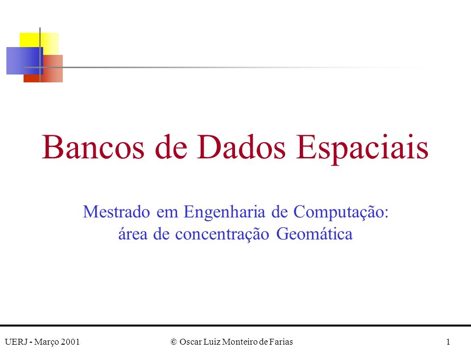 UERJ - Março 2001© Oscar Luiz Monteiro de Farias1 Bancos de Dados Espaciais Mestrado em Engenharia de Computação: área de concentração Geomática