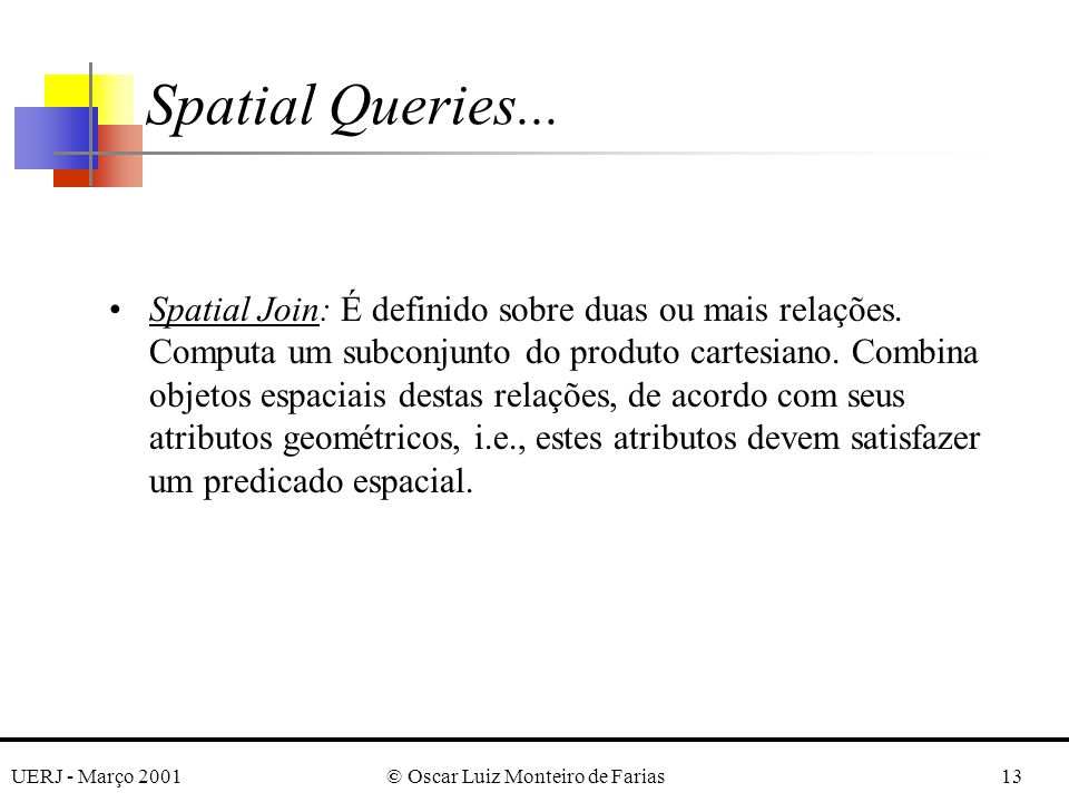 UERJ - Março 2001© Oscar Luiz Monteiro de Farias13 Spatial Join: É definido sobre duas ou mais relações. Computa um subconjunto do produto cartesiano.