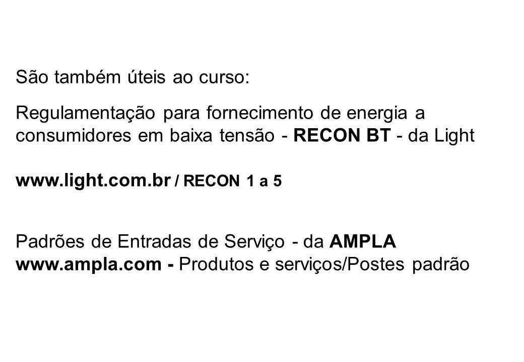 São também úteis ao curso: Regulamentação para fornecimento de energia a consumidores em baixa tensão - RECON BT - da Light www.light.com.br / RECON 1 a 5 Padrões de Entradas de Serviço - da AMPLA www.ampla.com - Produtos e serviços/Postes padrão