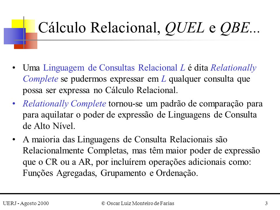 UERJ - Agosto 2000© Oscar Luiz Monteiro de Farias4 O CR é baseado no chamado Cálculo de Predicados (CP) Adaptações do CP de 1 a ordem como linguagem de consulta para BDs relacionais: –Tuple Relational Calculus –Domain Relational Calculus Cálculo Relacional, QUEL e QBE...
