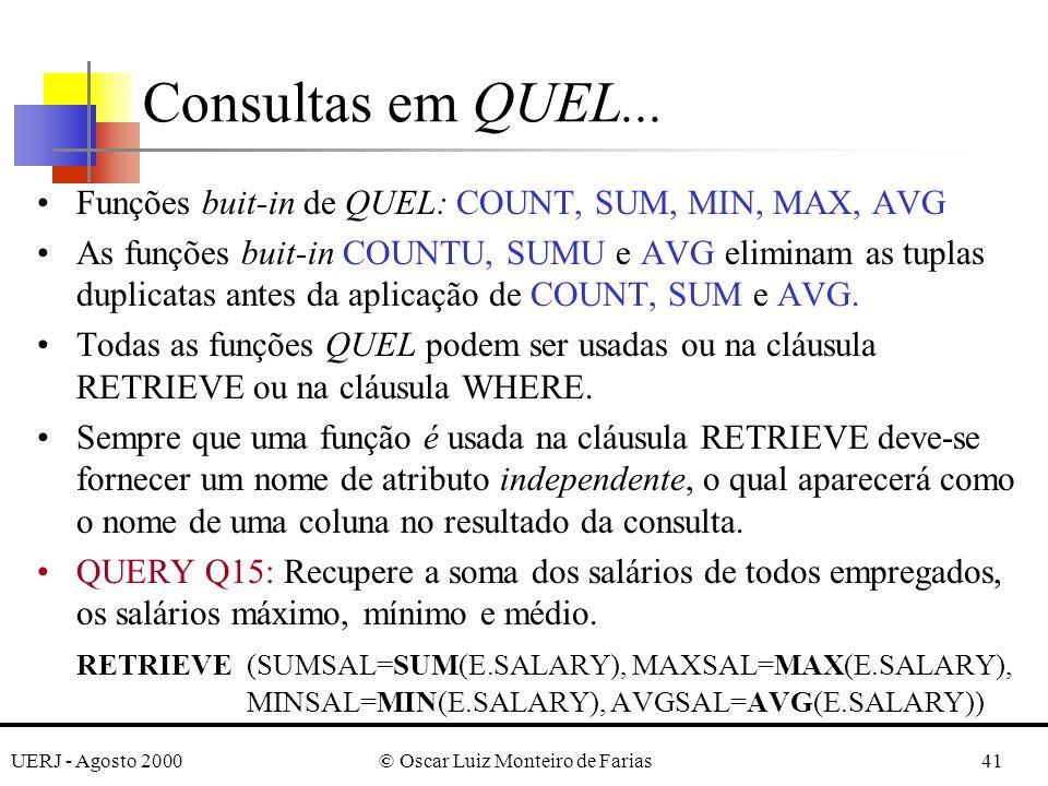 UERJ - Agosto 2000© Oscar Luiz Monteiro de Farias41 Funções buit-in de QUEL: COUNT, SUM, MIN, MAX, AVG As funções buit-in COUNTU, SUMU e AVG eliminam as tuplas duplicatas antes da aplicação de COUNT, SUM e AVG.