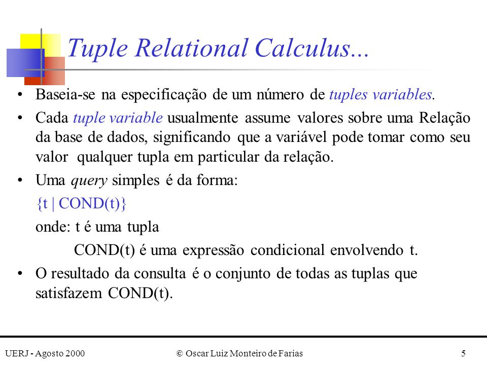 UERJ - Agosto 2000© Oscar Luiz Monteiro de Farias6 Exemplo: Recupere todas as tuplas de empregados com salário maior que $50,000.00 {t | EMPLOYEE(t) and t.SALARY > 50000} {t.FNAME, t.LNAME | EMPLOYEE(t) and t.SALARY>50000} SELECTT.FNAME, T.LNAME FROM EMPLOYEE T WHERE T.SALARY > 50000 Tuple Relational Calculus...