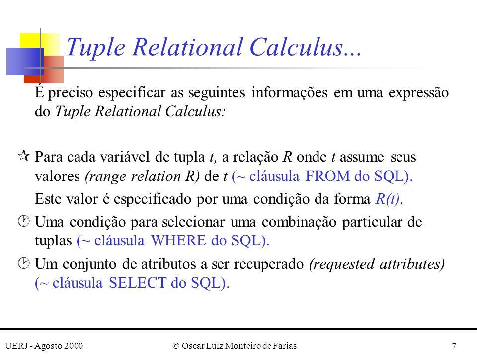 UERJ - Agosto 2000© Oscar Luiz Monteiro de Farias28 Pode-se subdividir a QUERY Q3 da seguinte forma: {e.LNAME, e.FNAME | EMPLOYEE(e) and F} F = ( x) (not (PROJECT(x)) or F 1 ) F 1 = (not (x.DNUM = 5) or F 2 ) F 2 = ( w) (WORKS_ON(w) and w.ESSN = e.SSN and x.PNUMBER = w.PNO) Dica: excluir do quantificador universal todas as tuplas em que não estamos interessados.