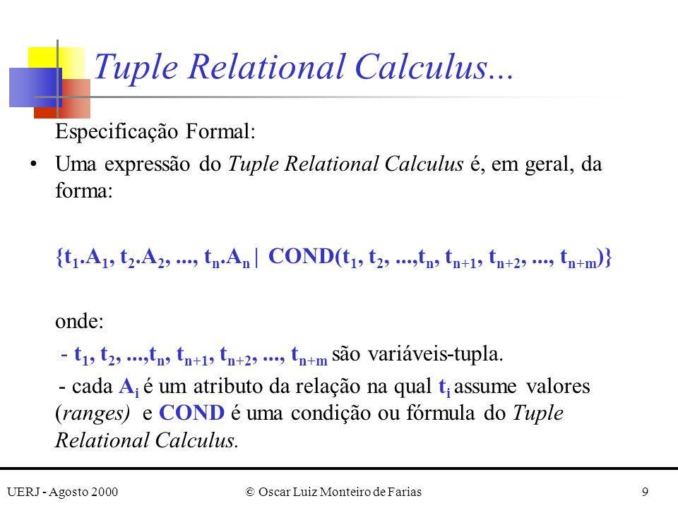 UERJ - Agosto 2000© Oscar Luiz Monteiro de Farias9 Especificação Formal: Uma expressão do Tuple Relational Calculus é, em geral, da forma: {t 1.A 1, t 2.A 2,..., t n.A n | COND(t 1, t 2,...,t n, t n+1, t n+2,..., t n+m )} onde: - t 1, t 2,...,t n, t n+1, t n+2,..., t n+m são variáveis-tupla.