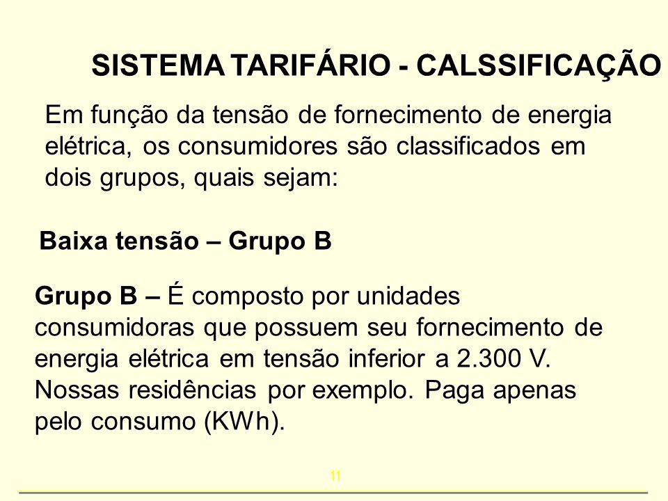 11 SISTEMA TARIFÁRIO - CALSSIFICAÇÃO Em função da tensão de fornecimento de energia elétrica, os consumidores são classificados em dois grupos, quais