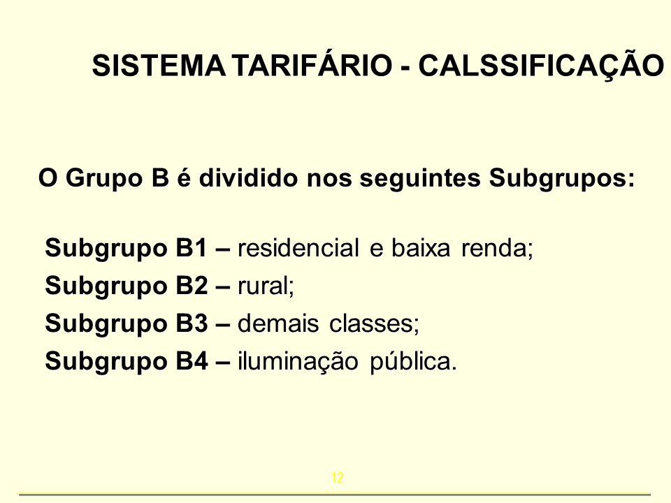 12 SISTEMA TARIFÁRIO - CALSSIFICAÇÃO O Grupo B é dividido nos seguintes Subgrupos: Subgrupo B1 – residencial e baixa renda; Subgrupo B2 – rural; Subgr