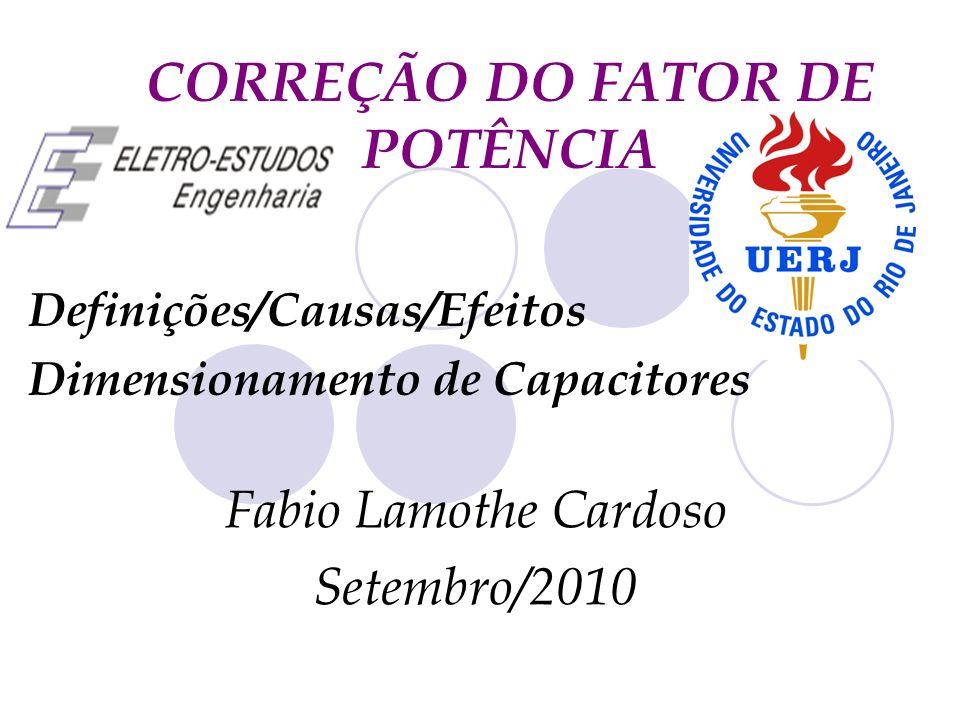 CORREÇÃO DO FATOR DE POTÊNCIA Definições/Causas/Efeitos Dimensionamento de Capacitores Fabio Lamothe Cardoso Setembro/2010