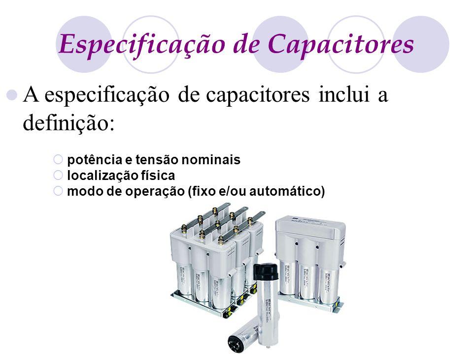 Especificação de Capacitores potência e tensão nominais localização física modo de operação (fixo e/ou automático) A especificação de capacitores incl