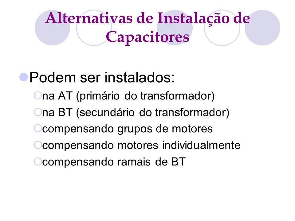 Alternativas de Instalação de Capacitores Podem ser instalados: na AT (primário do transformador) na BT (secundário do transformador) compensando grup