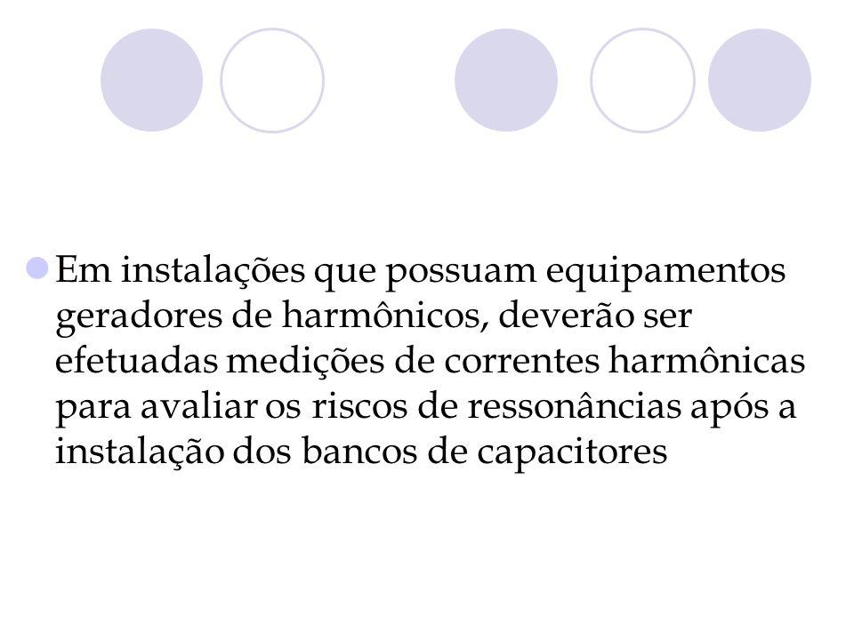 Em instalações que possuam equipamentos geradores de harmônicos, deverão ser efetuadas medições de correntes harmônicas para avaliar os riscos de ress
