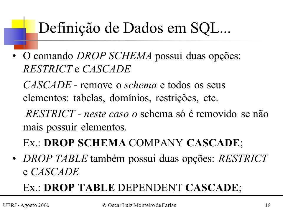 UERJ - Agosto 2000© Oscar Luiz Monteiro de Farias18 O comando DROP SCHEMA possui duas opções: RESTRICT e CASCADE CASCADE - remove o schema e todos os seus elementos: tabelas, domínios, restrições, etc.