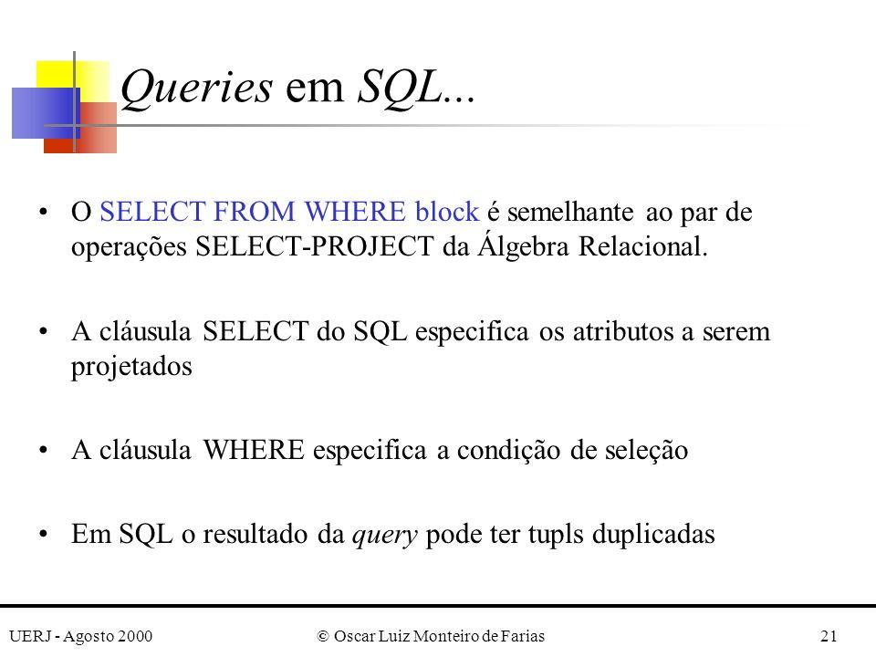 UERJ - Agosto 2000© Oscar Luiz Monteiro de Farias21 O SELECT FROM WHERE block é semelhante ao par de operações SELECT-PROJECT da Álgebra Relacional.