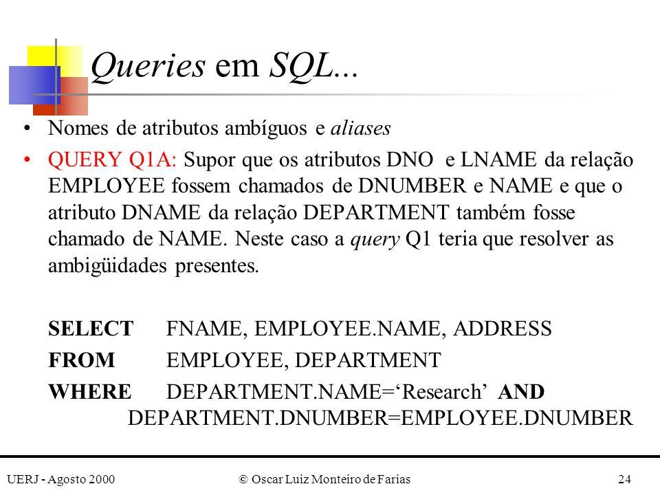 UERJ - Agosto 2000© Oscar Luiz Monteiro de Farias24 Nomes de atributos ambíguos e aliases QUERY Q1A: Supor que os atributos DNO e LNAME da relação EMPLOYEE fossem chamados de DNUMBER e NAME e que o atributo DNAME da relação DEPARTMENT também fosse chamado de NAME.