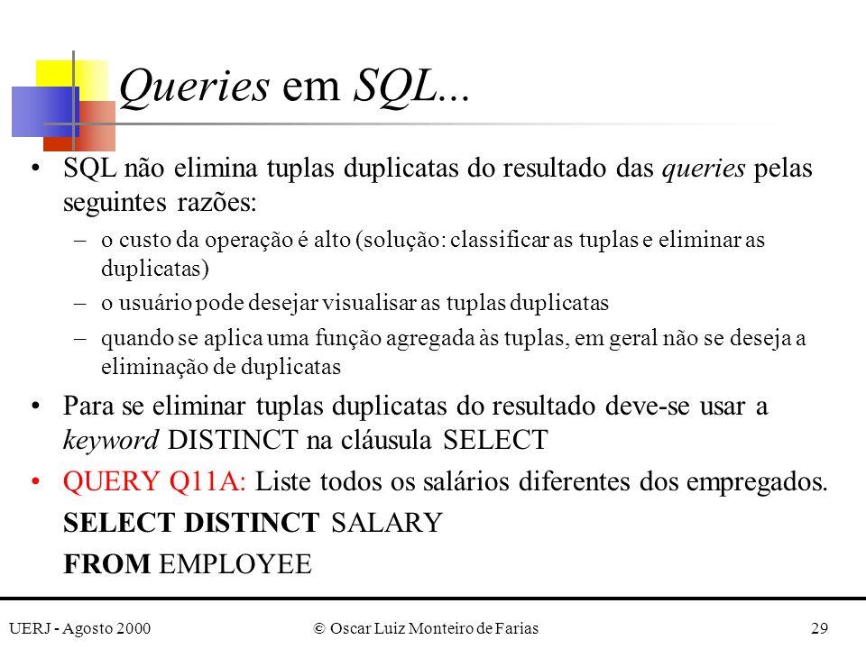 UERJ - Agosto 2000© Oscar Luiz Monteiro de Farias29 SQL não elimina tuplas duplicatas do resultado das queries pelas seguintes razões: –o custo da operação é alto (solução: classificar as tuplas e eliminar as duplicatas) –o usuário pode desejar visualisar as tuplas duplicatas –quando se aplica uma função agregada às tuplas, em geral não se deseja a eliminação de duplicatas Para se eliminar tuplas duplicatas do resultado deve-se usar a keyword DISTINCT na cláusula SELECT QUERY Q11A: Liste todos os salários diferentes dos empregados.