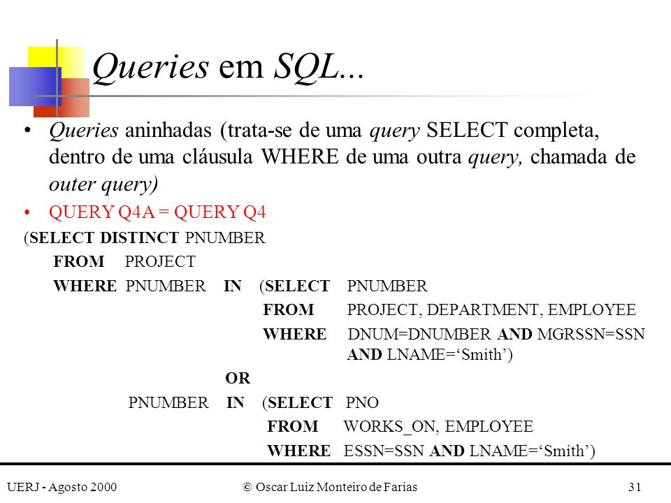 UERJ - Agosto 2000© Oscar Luiz Monteiro de Farias31 Queries aninhadas (trata-se de uma query SELECT completa, dentro de uma cláusula WHERE de uma outra query, chamada de outer query) QUERY Q4A = QUERY Q4 (SELECT DISTINCT PNUMBER FROM PROJECT WHERE PNUMBER IN (SELECT PNUMBER FROM PROJECT, DEPARTMENT, EMPLOYEE WHERE DNUM=DNUMBER AND MGRSSN=SSN AND LNAME=Smith) OR PNUMBER IN (SELECT PNO FROM WORKS_ON, EMPLOYEE WHERE ESSN=SSN AND LNAME=Smith) Queries em SQL...