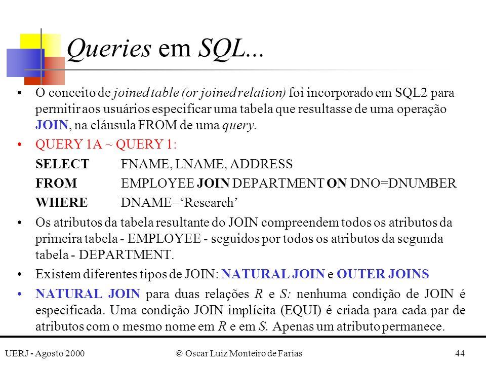 UERJ - Agosto 2000© Oscar Luiz Monteiro de Farias44 O conceito de joined table (or joined relation) foi incorporado em SQL2 para permitir aos usuários especificar uma tabela que resultasse de uma operação JOIN, na cláusula FROM de uma query.