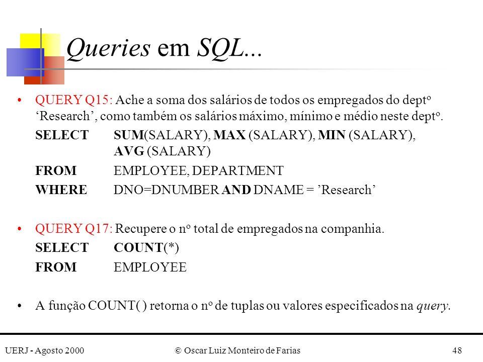 UERJ - Agosto 2000© Oscar Luiz Monteiro de Farias48 QUERY Q15: Ache a soma dos salários de todos os empregados do dept o Research, como também os salários máximo, mínimo e médio neste dept o.