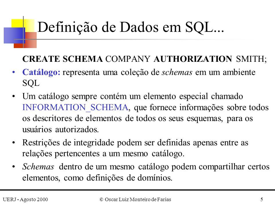 UERJ - Agosto 2000© Oscar Luiz Monteiro de Farias16 CREATE TABLE EMPLOYEE (..., DNOINTNOT NULL DEFAULT 1, CONSTRAINT EMPPK PRIMARY KEY (SSN), CONSTRAINT EMPSUPERFK FOREIGN KEY (SUPERSSN) REFERENCES EMPLOYEE (SSN) ON DELETE SET NULL ON UPDATE CASCADE, CONSTRAINT EMPDEPTFK FOREIGN KEY (DNO) REFERENCES DEPARTMENT(DNUMBER) ON DELETE SET DEFAULT ON UPDATE CASCADE); Definição de Dados em SQL...