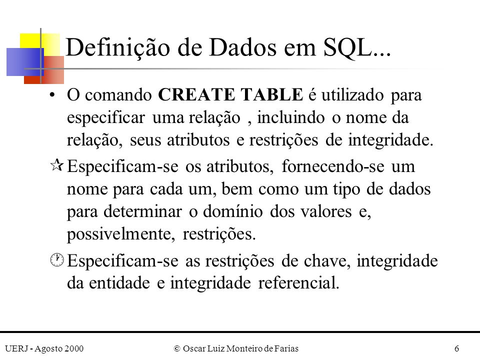 UERJ - Agosto 2000© Oscar Luiz Monteiro de Farias17 CREATE TABLE DEPARTMENT (..., MGRSSN CHAR(9) NOT NULL DEFAULT 88865555,..., CONSTRAINT DEPTPK PRIMARY KEY (DNUMBER), CONSTRAINT DEPTSK UNIQUE (DNAME), CONSTRAINT DEPTMGRFK FOREIGN KEY (MGRSSN) REFERENCES EMPLOYEE (SSN) ON DELETE SET DEFAULT ON UPDATE CASCADE); CREATE TABLE DEPT_LOCATIONS (..., PRIMARY KEY (DNUMBER, DLOCATION), FOREIGN KEY (DNUMBER) REFERENCES DEPARTMENT (DNUMBER) ON DELETE CASCADE ON UPDATE CASCADE); Definição de Dados em SQL...