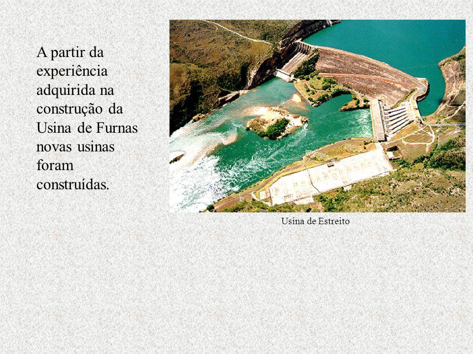 A partir da experiência adquirida na construção da Usina de Furnas novas usinas foram construídas. Usina de Estreito