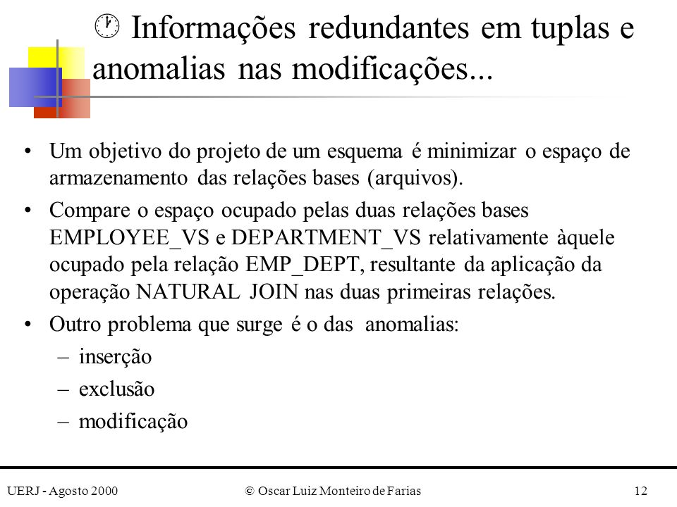 UERJ - Agosto 2000© Oscar Luiz Monteiro de Farias12 · Informações redundantes em tuplas e anomalias nas modificações... Um objetivo do projeto de um e