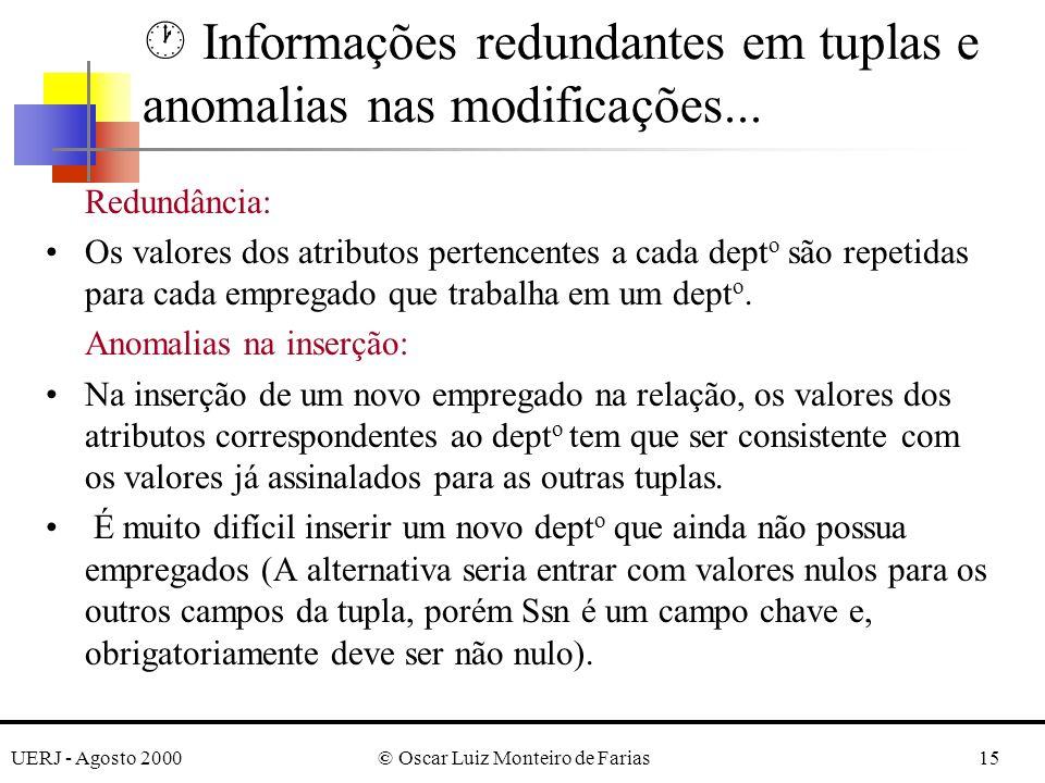 UERJ - Agosto 2000© Oscar Luiz Monteiro de Farias15 Redundância: Os valores dos atributos pertencentes a cada dept o são repetidas para cada empregado que trabalha em um dept o.