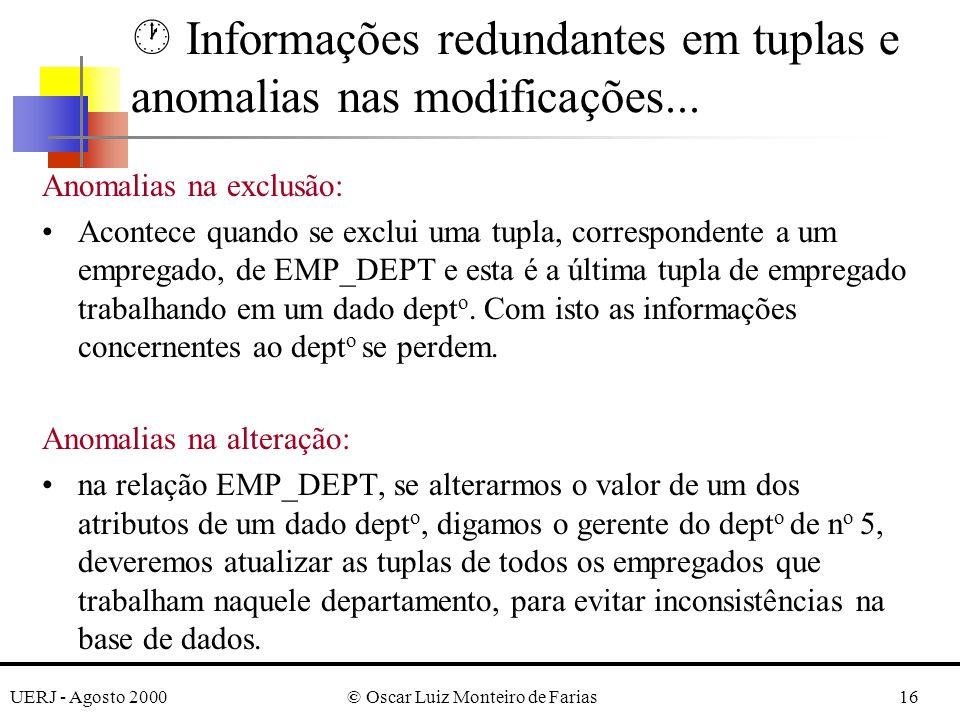 UERJ - Agosto 2000© Oscar Luiz Monteiro de Farias16 Anomalias na exclusão: Acontece quando se exclui uma tupla, correspondente a um empregado, de EMP_DEPT e esta é a última tupla de empregado trabalhando em um dado dept o.