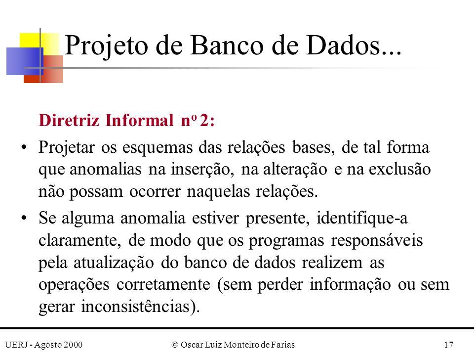 UERJ - Agosto 2000© Oscar Luiz Monteiro de Farias17 Diretriz Informal n o 2: Projetar os esquemas das relações bases, de tal forma que anomalias na inserção, na alteração e na exclusão não possam ocorrer naquelas relações.