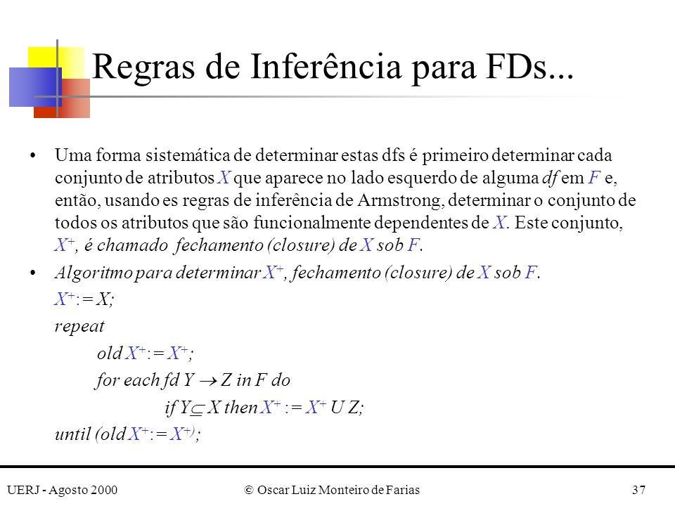 UERJ - Agosto 2000© Oscar Luiz Monteiro de Farias37 Uma forma sistemática de determinar estas dfs é primeiro determinar cada conjunto de atributos X que aparece no lado esquerdo de alguma df em F e, então, usando es regras de inferência de Armstrong, determinar o conjunto de todos os atributos que são funcionalmente dependentes de X.
