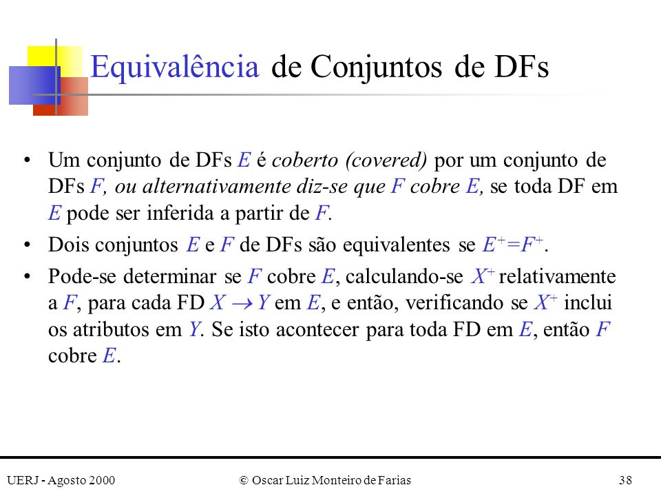 UERJ - Agosto 2000© Oscar Luiz Monteiro de Farias38 Um conjunto de DFs E é coberto (covered) por um conjunto de DFs F, ou alternativamente diz-se que F cobre E, se toda DF em E pode ser inferida a partir de F.