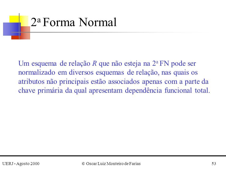 UERJ - Agosto 2000© Oscar Luiz Monteiro de Farias53 Um esquema de relação R que não esteja na 2 a FN pode ser normalizado em diversos esquemas de relação, nas quais os atributos não principais estão associados apenas com a parte da chave primária da qual apresentam dependência funcional total.