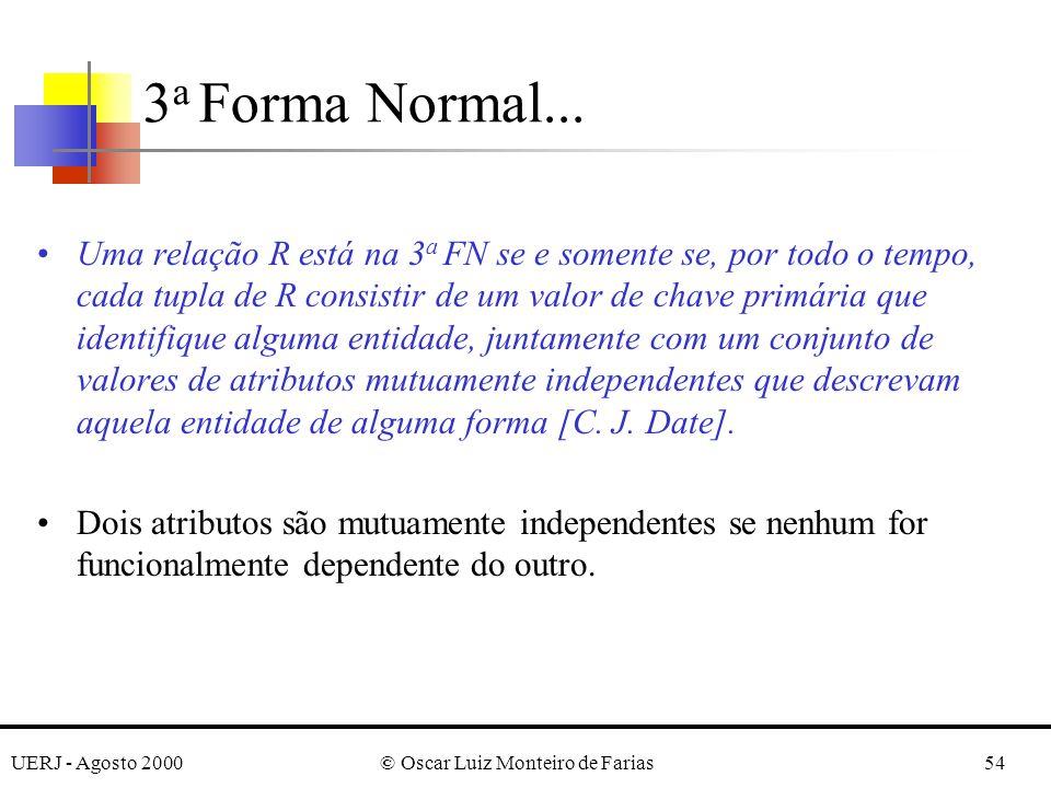 UERJ - Agosto 2000© Oscar Luiz Monteiro de Farias54 Uma relação R está na 3 a FN se e somente se, por todo o tempo, cada tupla de R consistir de um valor de chave primária que identifique alguma entidade, juntamente com um conjunto de valores de atributos mutuamente independentes que descrevam aquela entidade de alguma forma [C.