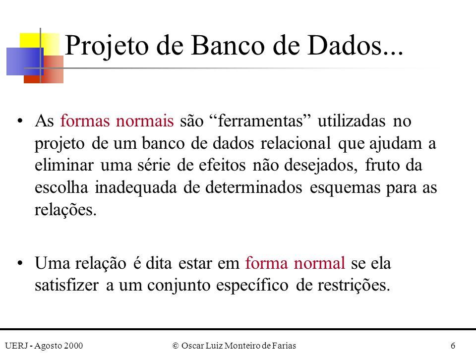 UERJ - Agosto 2000© Oscar Luiz Monteiro de Farias6 As formas normais são ferramentas utilizadas no projeto de um banco de dados relacional que ajudam a eliminar uma série de efeitos não desejados, fruto da escolha inadequada de determinados esquemas para as relações.
