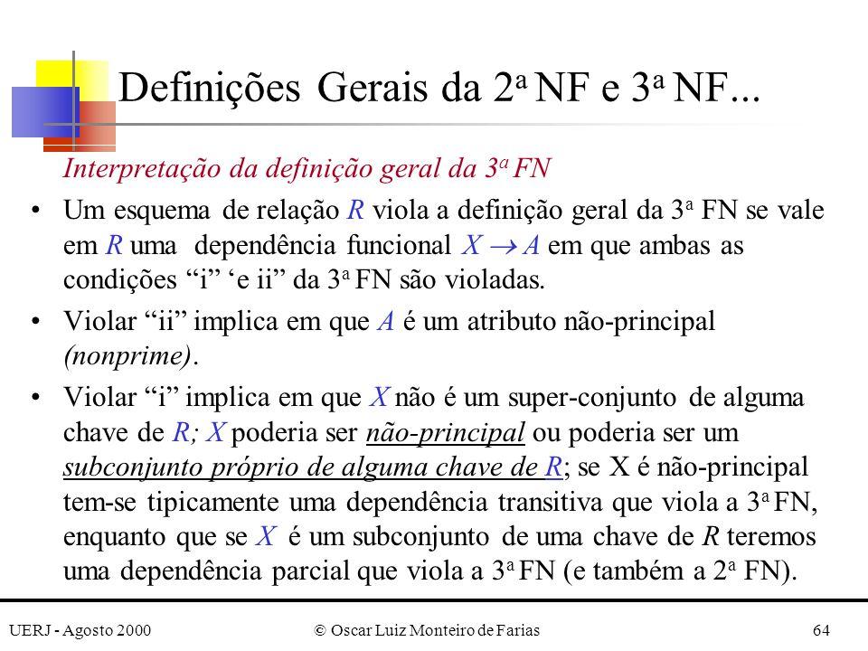 UERJ - Agosto 2000© Oscar Luiz Monteiro de Farias64 Interpretação da definição geral da 3 a FN Um esquema de relação R viola a definição geral da 3 a FN se vale em R uma dependência funcional X A em que ambas as condições i e ii da 3 a FN são violadas.