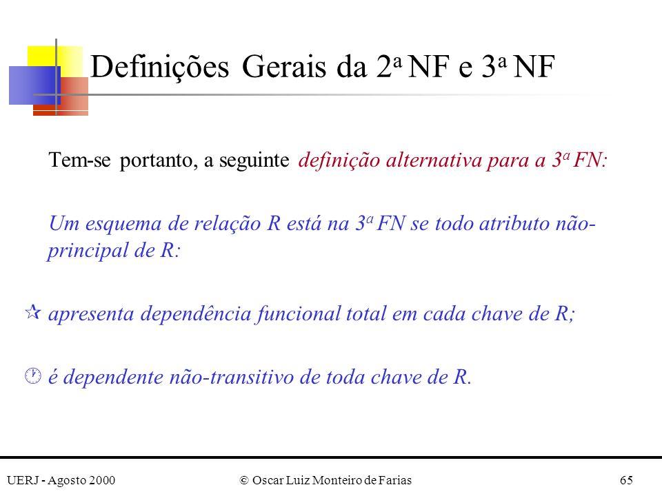UERJ - Agosto 2000© Oscar Luiz Monteiro de Farias65 Tem-se portanto, a seguinte definição alternativa para a 3 a FN: Um esquema de relação R está na 3 a FN se todo atributo não- principal de R: ¶apresenta dependência funcional total em cada chave de R; ·é dependente não-transitivo de toda chave de R.