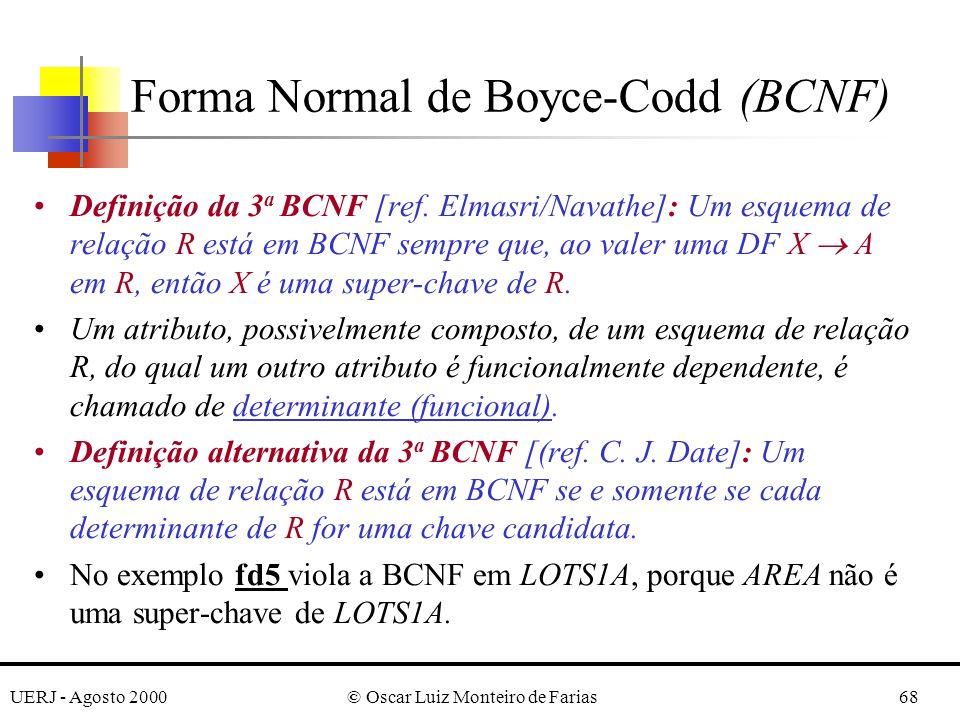 UERJ - Agosto 2000© Oscar Luiz Monteiro de Farias68 Definição da 3 a BCNF [ref. Elmasri/Navathe]: Um esquema de relação R está em BCNF sempre que, ao