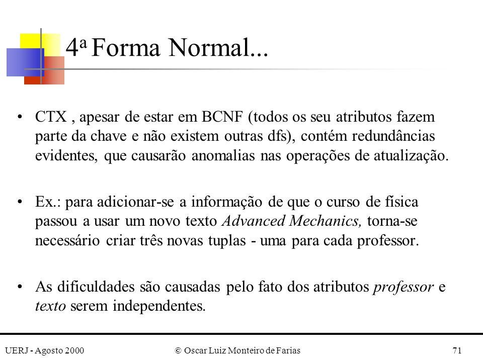UERJ - Agosto 2000© Oscar Luiz Monteiro de Farias71 CTX, apesar de estar em BCNF (todos os seu atributos fazem parte da chave e não existem outras dfs), contém redundâncias evidentes, que causarão anomalias nas operações de atualização.