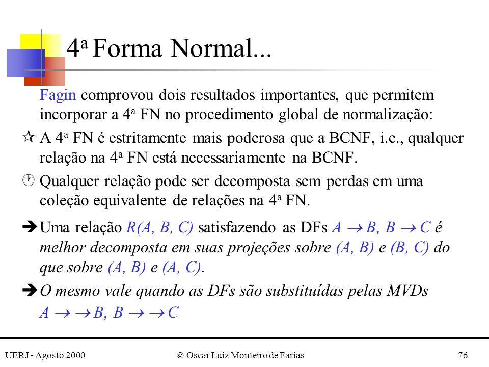 UERJ - Agosto 2000© Oscar Luiz Monteiro de Farias76 Fagin comprovou dois resultados importantes, que permitem incorporar a 4 a FN no procedimento global de normalização: ¶A 4 a FN é estritamente mais poderosa que a BCNF, i.e., qualquer relação na 4 a FN está necessariamente na BCNF.