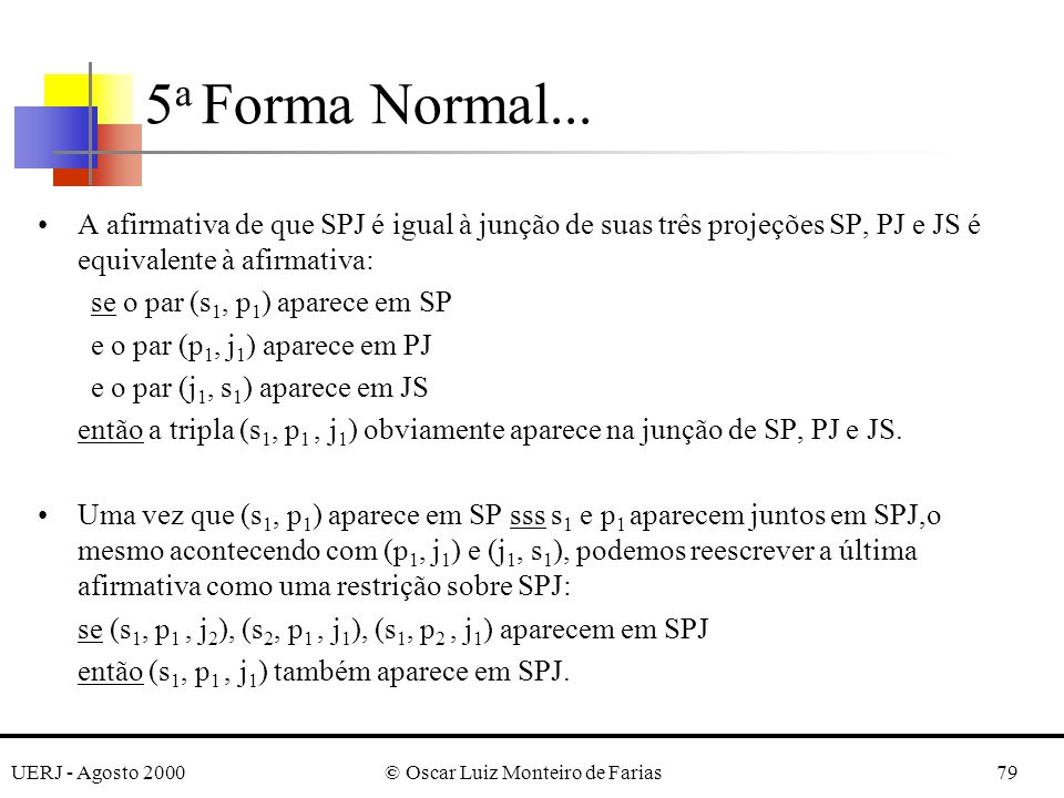 UERJ - Agosto 2000© Oscar Luiz Monteiro de Farias79 A afirmativa de que SPJ é igual à junção de suas três projeções SP, PJ e JS é equivalente à afirmativa: se o par (s 1, p 1 ) aparece em SP e o par (p 1, j 1 ) aparece em PJ e o par (j 1, s 1 ) aparece em JS então a tripla (s 1, p 1, j 1 ) obviamente aparece na junção de SP, PJ e JS.