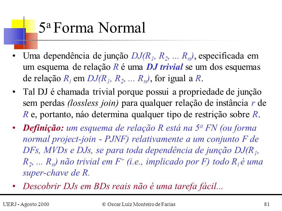 UERJ - Agosto 2000© Oscar Luiz Monteiro de Farias81 Uma dependência de junção DJ(R 1, R 2,... R n ), especificada em um esquema de relação R é uma DJ