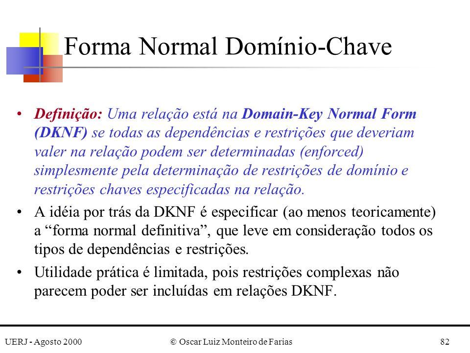 UERJ - Agosto 2000© Oscar Luiz Monteiro de Farias82 Definição: Uma relação está na Domain-Key Normal Form (DKNF) se todas as dependências e restrições que deveriam valer na relação podem ser determinadas (enforced) simplesmente pela determinação de restrições de domínio e restrições chaves especificadas na relação.