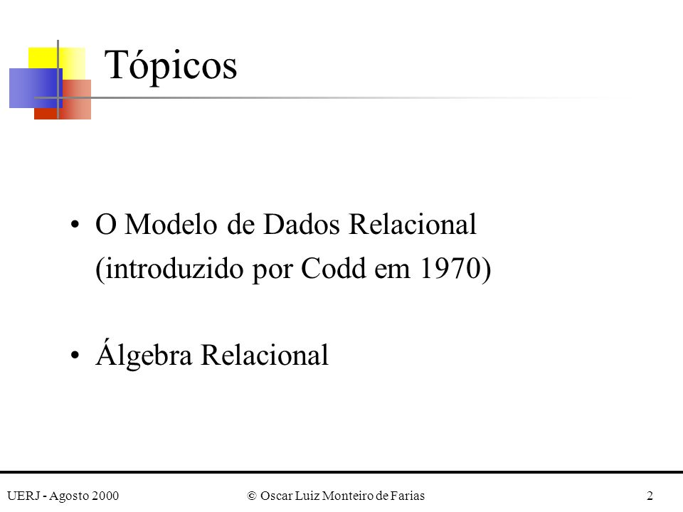 UERJ - Agosto 2000© Oscar Luiz Monteiro de Farias13 Uma tupla pode ser considerada como um conjunto de pares (, ), aonde cada par fornece o valor do mapeamento de um atributo A i em um valor v i, pertencente a dom(A i ).