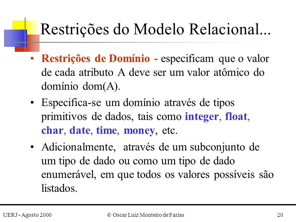 UERJ - Agosto 2000© Oscar Luiz Monteiro de Farias20 Restrições do Modelo Relacional... Restrições de Domínio - especificam que o valor de cada atribut