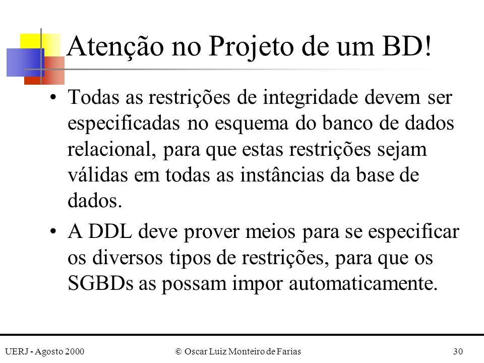 UERJ - Agosto 2000© Oscar Luiz Monteiro de Farias30 Atenção no Projeto de um BD! Todas as restrições de integridade devem ser especificadas no esquema