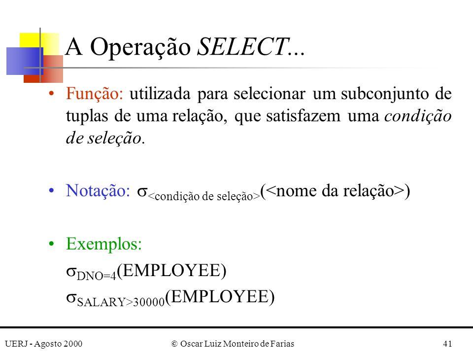 UERJ - Agosto 2000© Oscar Luiz Monteiro de Farias41 A Operação SELECT... Função: utilizada para selecionar um subconjunto de tuplas de uma relação, qu