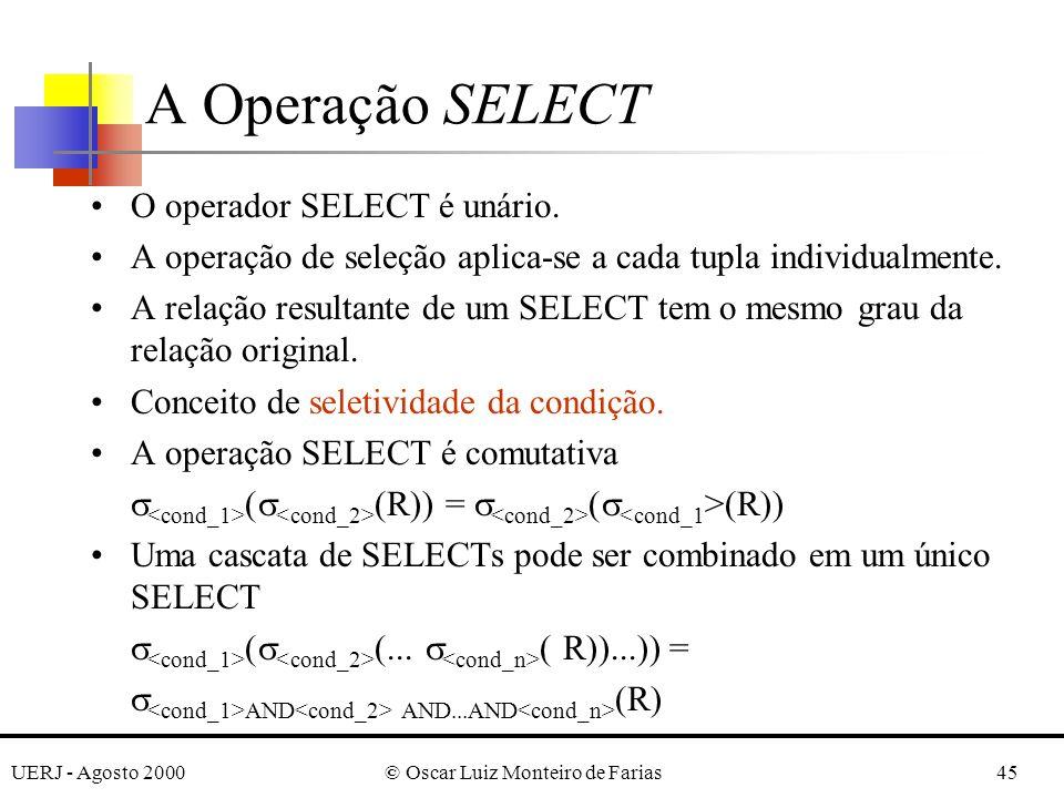 UERJ - Agosto 2000© Oscar Luiz Monteiro de Farias45 O operador SELECT é unário. A operação de seleção aplica-se a cada tupla individualmente. A relaçã