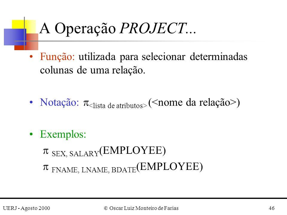 UERJ - Agosto 2000© Oscar Luiz Monteiro de Farias46 Função: utilizada para selecionar determinadas colunas de uma relação. Notação: ( ) Exemplos: SEX,